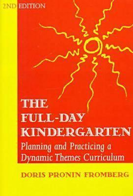 The All-Day Kindergarten Curriculum: A Dynamic-Themes Approach  by  Doris Pronin Fromberg