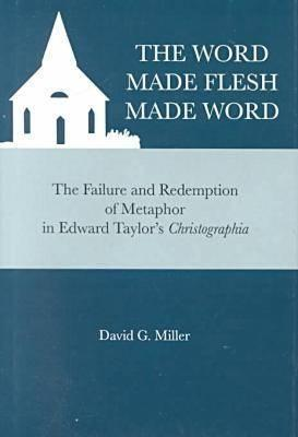 The Word Made Flesh Made Word: The Failure and Redemption of Metaphor in Edward Taylors Christographia  by  David G. Miller