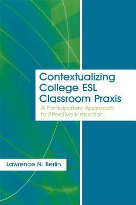 Contextualizing College ESL Classroom Praxis: A Participatory Approach to Effective Instruction Laurence N Berlin