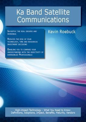 Ka Band Satellite Communications: High-Impact Technology - What You Need to Know: Definitions, Adoptions, Impact, Benefits, Maturity, Vendors Kevin Roebuck