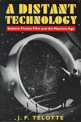 A Distant Technology: Science Fiction Film and the Machine Age  by  Jay P. Telotte