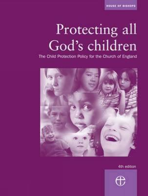 Protecting All Gods Children: The Child Protection Policy of the Church of England House of Bishops