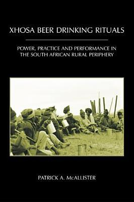 Xhosa Beer Drinking Rituals: Power, Practice, and Performance in the South African Rural Periphery P.A. McAllister