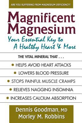 Magnificent Magnesium: Your Essential Key to a Healthy Heart & More Dennis Goodman