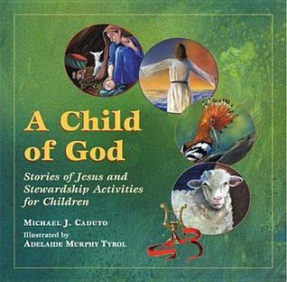 A Child of God: Stories of Jesus and Stewardship Activities for Children Michael J. Caduto