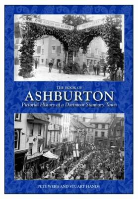 The Book of Ashburton: Pictorial History of a Dartmoor Stannary Town.  by  Stuart Hands and Peter Webb by Stuart Hands