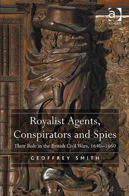 Royalist Agents, Conspirators and Spies: Their Role in the British Civil Wars, 1640-1660 Geoffrey Smith
