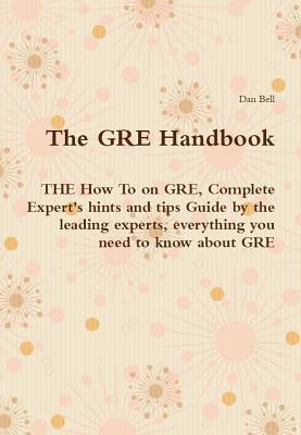 The GRE Handbook - The How to on GRE, Complete Experts Hints and Tips Guide  by  the Leading Experts, Everything You Need to Know about GRE by Dan Bell