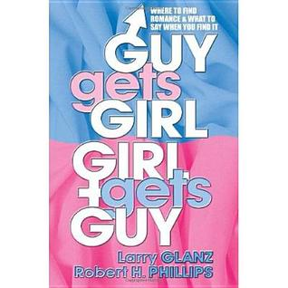 Guy Gets Girl, Girl Gets Guy: Where to Find Romance and What to Say When You Find It  by  Larry Glanz
