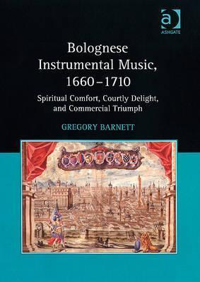 Bolognese Instrumental Music, 1660-1710: Spiritual Comfort, Courtly Delight, and Commercial Triumph Gregory Barnett