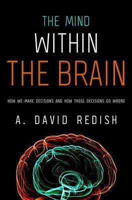 The Mind Within the Brain: How We Make Decisions and How Those Decisions Go Wrong  by  A. David Redish