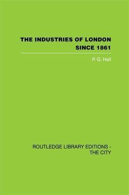The Industries of London Since 1861  by  P.G. Hall