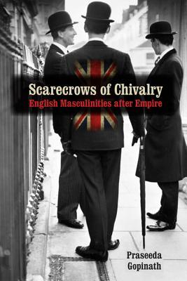Scarecrows of Chivalry: English Masculinities After Empire  by  Praseeda Gopinath