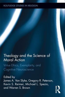Theology and the Science of Moral Action: Virtue Ethics, Exemplarity, and Cognitive Neuroscience: Virtue Ethics, Exemplarity, and Cognitive Neuroscien James A. Van Slyke