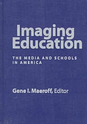 Imaging Education: The Media and Schools in America Gene I. Maeroff