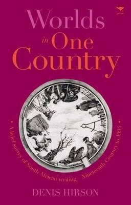 Worlds in One Country: A Brief Survey of South African Writing - Nineteenth Century to 1994  by  Denis Hirson