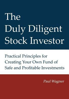 The Duly Diligent Stock Investor: Practical Principles for Creating Your Own Fund of Safe and Profitable Investments  by  Paul Wagner