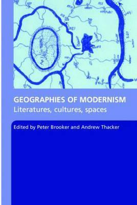 Geographies of Modernism  Literatures, Cultures, Spaces  by  Peter Brooker