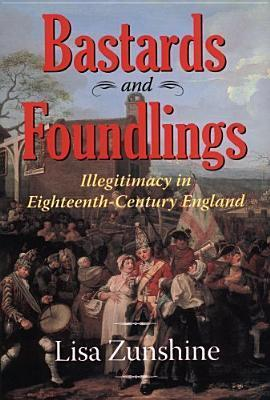 BASTARDS FOUNDLINGS: ILLEGITIMACY IN 18TH CENTURY ENGLAND  by  Lisa Zunshine