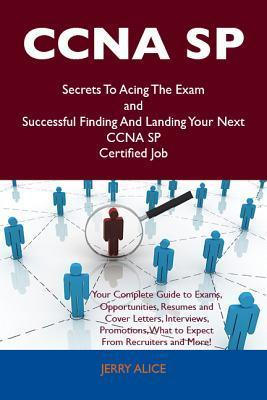 CCNA Sp Secrets to Acing the Exam and Successful Finding and Landing Your Next CCNA Sp Certified Job Jerry Alice
