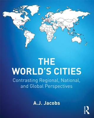 Worlds Cities: Contrasting Regional, National, and Global Perspectives  by  A.J. Jacobs