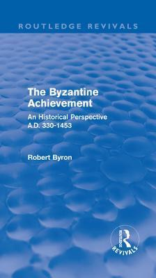 Byzantine Achievement (Routledge Revivals): An Historical Perspective, A.D. 330-1453  by  Robert Byron