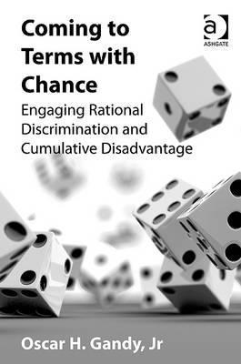 Coming To Terms With Chance: Engaging Rational Discrimination And Cumulative Disadvantage Oscar H. Gandy Jr.