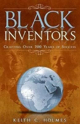Black Inventors: Crafting Over 200 Years of Success Keith C. Holmes