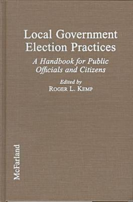 Local Government Election Practices: A Handbook for Public Officials and Citizens Roger L. Kemp