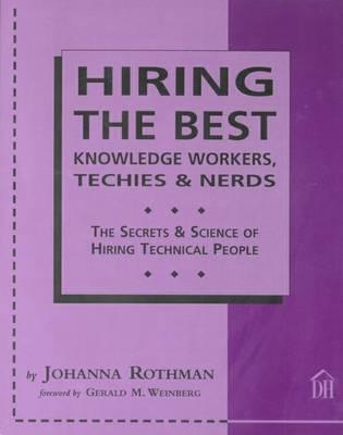 Hiring the Best Knowledge Workers, Techies & Nerds: The Secrets & Science of Hiring Technical People Johanna Rothman