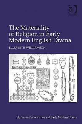 Materiality of Religion in Early Modern English Drama Elizabeth Williamson