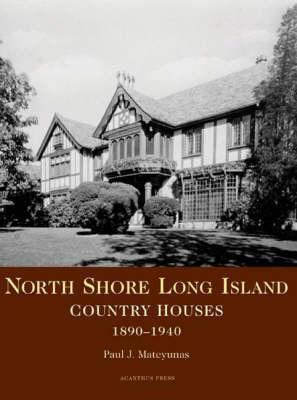 North Shore Long Island: Country Houses, 1890-1950  by  Paul J. Mateyunas