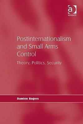Postinternationalism And Small Arms Control: Theory, Politics, Security  by  Damien Rogers