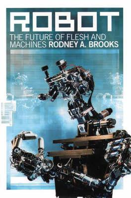 Robot: The Future of Flesh and Machines Rodney A. Brooks