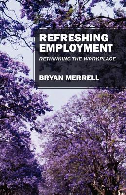 Refreshing Employment: Rethinking the Workplace  by  Bryan Merrell