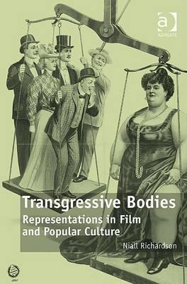 Transgressive Bodies: Representations in Film and Popular Culture  by  Niall Richardson