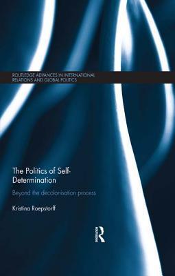 Politics of Self-Determination: Beyond the Decolonisation Process  by  Kristina Roepstorff