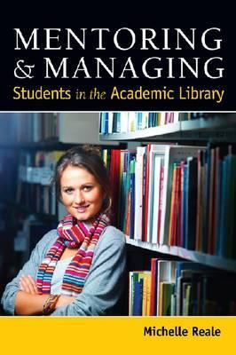 Mentoring & Managing Students in the Academic Library  by  Michelle Reale