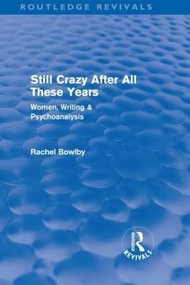 Still Crazy After All These Years (Routledge Revivals): Women, Writing and Psychoanalysis Rachel Bowlby