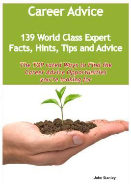 Career Advice - 139 World Class Expert Facts, Hints, Tips and Advice - The Top Rated Ways to Find the Career Advice Opportunities Youre Looking for  by  John         Stanley