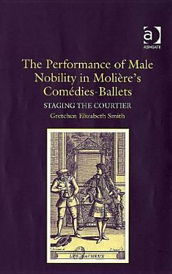 The Performance of Male Nobility in Molieres Comedies-Ballets: Staging the Courtier  by  Gretchen Elizabeth Smith
