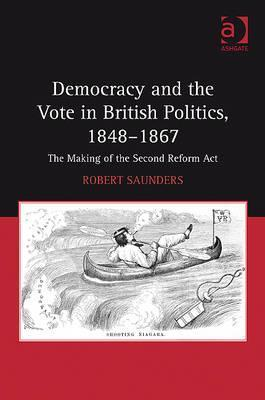 Democracy and the Vote in British Politics, 1848 1867: The Making of the Second Reform ACT Robert Saunders