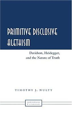 Primitive Disclosive Alethism: Davidson, Heidegger, And The Nature Of Truth Timothy J. Nulty