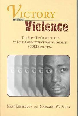 Victory without Violence: The First Ten Years of the St. Louis Committee of Racial Equality (CORE), 1947-1957 Mary Kimbrough