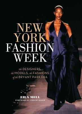 New York Fashion Week: The Designers, the Models, the Fashions of the Bryant Park Era Eila Mell