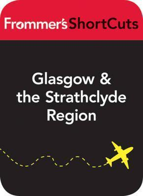 Glasgow and the Strathclyde Region, Scotland: Frommers Shortcuts  by  Frommers