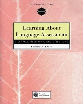 Learning about Language Assessment: Dilemmas, Decisions, and Directions Kathleen Bailey