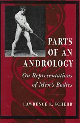 Parts of an Andrology: On Representations of Mens Bodies  by  Lawrence R. Schehr