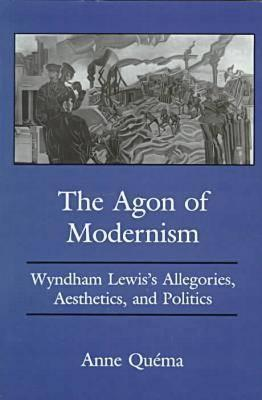 The Agon of Modernism: Wyndham Lewiss Allegories, Aesthetics, and Politics  by  Anne Quema