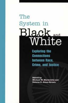 The System In Black And White: Exploring The Connections Between Race, Crime, And Justice Michael W. Markowitz